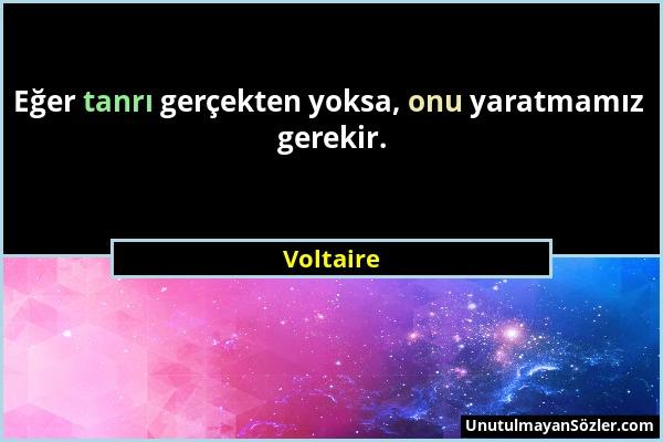 Voltaire - Eğer tanrı gerçekten yoksa, onu yaratmamız gerekir....