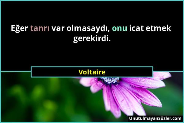 Voltaire - Eğer tanrı var olmasaydı, onu icat etmek gerekirdi....