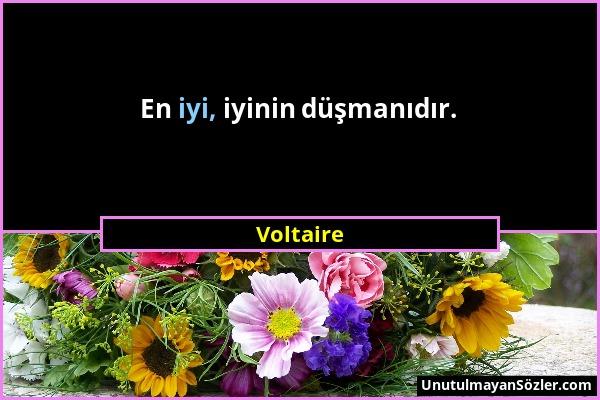 Voltaire - En iyi, iyinin düşmanıdır....