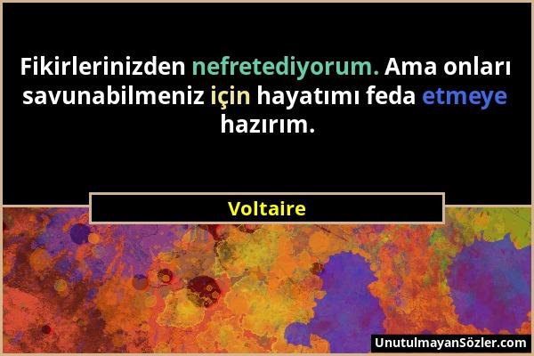 Voltaire - Fikirlerinizden nefretediyorum. Ama onları savunabilmeniz için hayatımı feda etmeye hazırım....