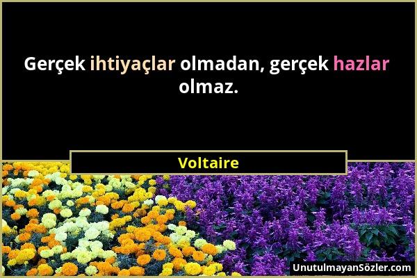 Voltaire - Gerçek ihtiyaçlar olmadan, gerçek hazlar olmaz....