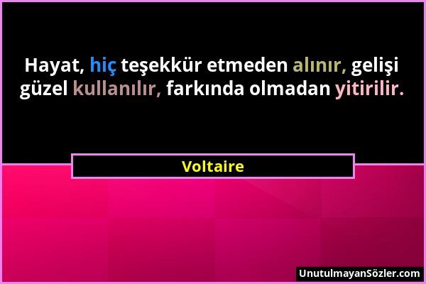 Voltaire - Hayat, hiç teşekkür etmeden alınır, gelişi güzel kullanılır, farkında olmadan yitirilir....