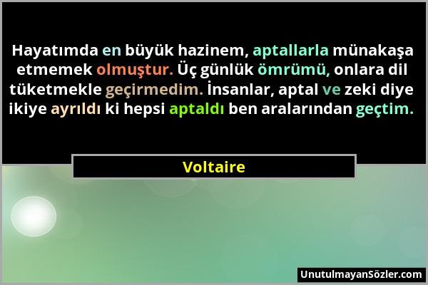 Voltaire - Hayatımda en büyük hazinem, aptallarla münakaşa etmemek olmuştur. Üç günlük ömrümü, onlara dil tüketmekle geçirmedim. İnsanlar, aptal ve ze...