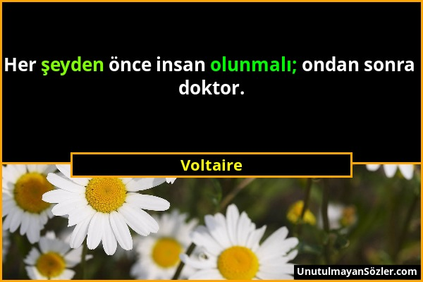 Voltaire - Her şeyden önce insan olunmalı; ondan sonra doktor....