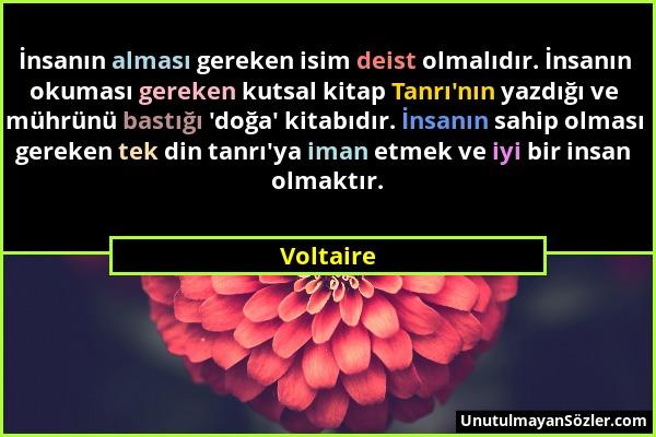 Voltaire - İnsanın alması gereken isim deist olmalıdır. İnsanın okuması gereken kutsal kitap Tanrı'nın yazdığı ve mührünü bastığı 'doğa' kitabıdır. İn...