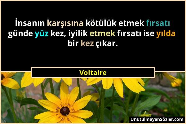 Voltaire - İnsanın karşısına kötülük etmek fırsatı günde yüz kez, iyilik etmek fırsatı ise yılda bir kez çıkar....