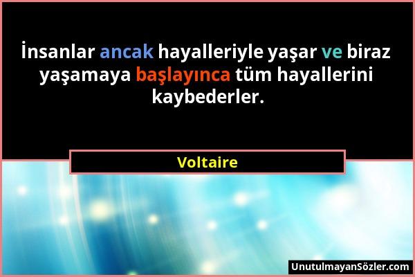 Voltaire - İnsanlar ancak hayalleriyle yaşar ve biraz yaşamaya başlayınca tüm hayallerini kaybederler....