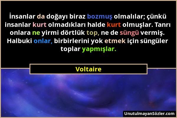 Voltaire - İnsanlar da doğayı biraz bozmuş olmalılar; çünkü insanlar kurt olmadıkları halde kurt olmuşlar. Tanrı onlara ne yirmi dörtlük top, ne de sü...