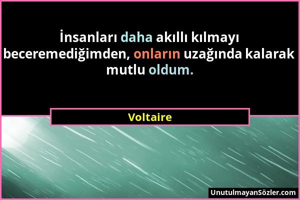 Voltaire - İnsanları daha akıllı kılmayı beceremediğimden, onların uzağında kalarak mutlu oldum....