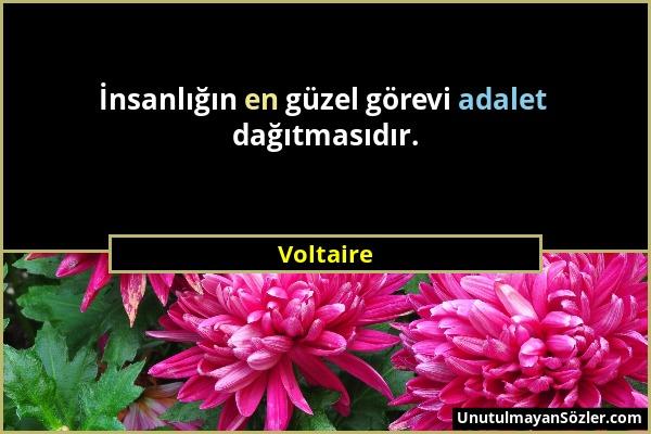 Voltaire - İnsanlığın en güzel görevi adalet dağıtmasıdır....