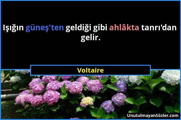 Voltaire - Işığın güneş'ten geldiği gibi ahlâkta tanrı'dan gelir....