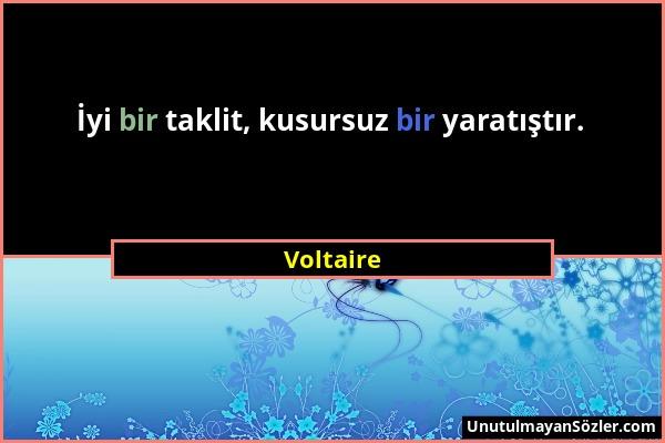 Voltaire - İyi bir taklit, kusursuz bir yaratıştır....