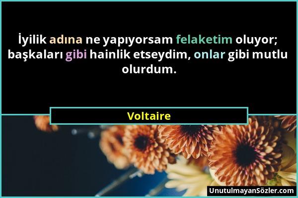 Voltaire - İyilik adına ne yapıyorsam felaketim oluyor; başkaları gibi hainlik etseydim, onlar gibi mutlu olurdum....