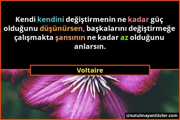 Voltaire - Kendi kendini değiştirmenin ne kadar güç olduğunu düşünürsen, başkalarını değiştirmeğe çalışmakta şansının ne kadar az olduğunu anlarsın....
