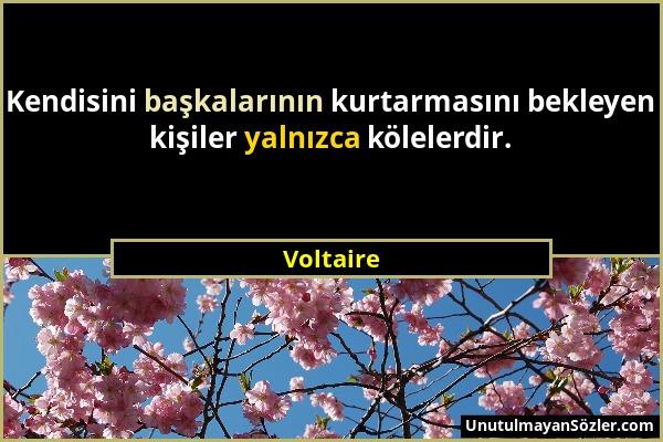Voltaire - Kendisini başkalarının kurtarmasını bekleyen kişiler yalnızca kölelerdir....