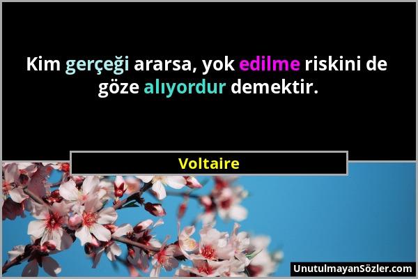 Voltaire - Kim gerçeği ararsa, yok edilme riskini de göze alıyordur demektir....