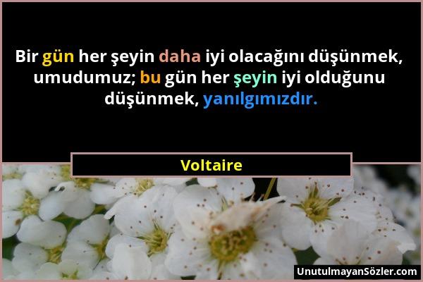 Voltaire - Bir gün her şeyin daha iyi olacağını düşünmek, umudumuz; bu gün her şeyin iyi olduğunu düşünmek, yanılgımızdır....