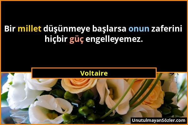Voltaire - Bir millet düşünmeye başlarsa onun zaferini hiçbir güç engelleyemez....