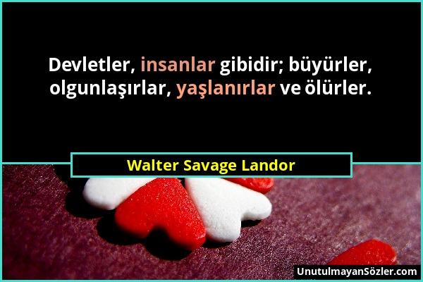 Walter Savage Landor - Devletler, insanlar gibidir; büyürler, olgunlaşırlar, yaşlanırlar ve ölürler....
