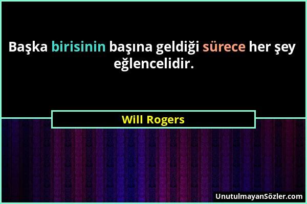 Will Rogers - Başka birisinin başına geldiği sürece her şey eğlencelidir....