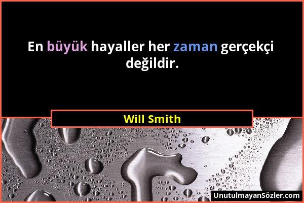 Will Smith - En büyük hayaller her zaman gerçekçi değildir....