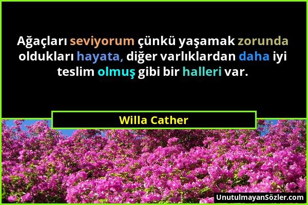 Willa Cather - Ağaçları seviyorum çünkü yaşamak zorunda oldukları hayata, diğer varlıklardan daha iyi teslim olmuş gibi bir halleri var....