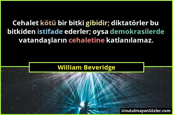 William Beveridge - Cehalet kötü bir bitki gibidir; diktatörler bu bitkiden istifade ederler; oysa demokrasilerde vatandaşların cehaletine katlanılama...