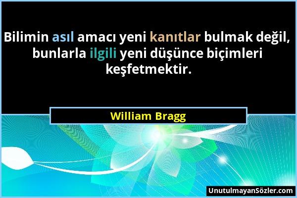 William Bragg - Bilimin asıl amacı yeni kanıtlar bulmak değil, bunlarla ilgili yeni düşünce biçimleri keşfetmektir....