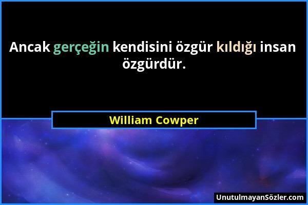 William Cowper - Ancak gerçeğin kendisini özgür kıldığı insan özgürdür....