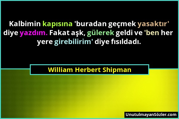 William Herbert Shipman - Kalbimin kapısına 'buradan geçmek yasaktır' diye yazdım. Fakat aşk, gülerek geldi ve 'ben her yere girebilirim' diye fısılda...