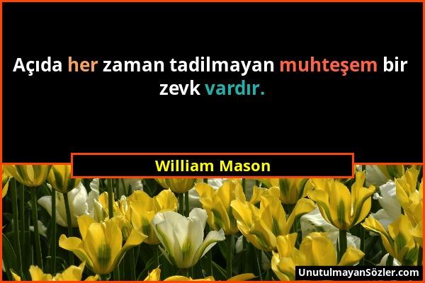 William Mason - Açıda her zaman tadilmayan muhteşem bir zevk vardır....