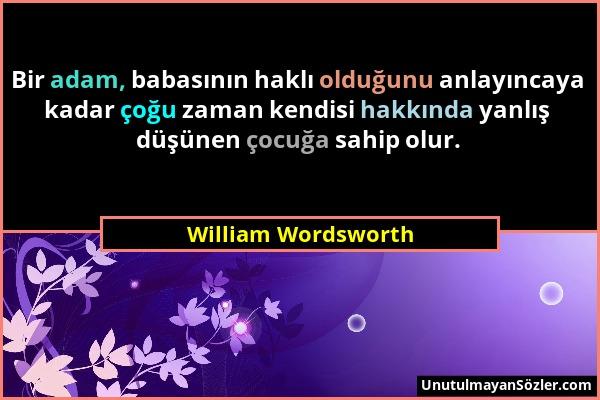 William Wordsworth - Bir adam, babasının haklı olduğunu anlayıncaya kadar çoğu zaman kendisi hakkında yanlış düşünen çocuğa sahip olur....