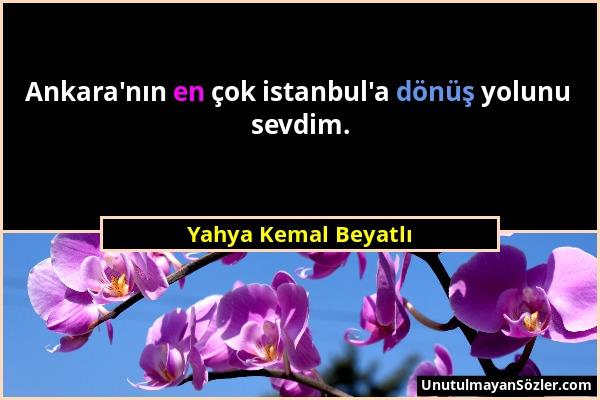 Yahya Kemal Beyatlı - Ankara'nın en çok istanbul'a dönüş yolunu sevdim....