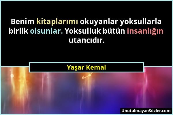Yaşar Kemal - Benim kitaplarımı okuyanlar yoksullarla birlik olsunlar. Yoksulluk bütün insanlığın utancıdır....