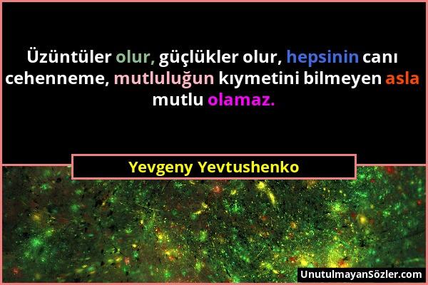 Yevgeny Yevtushenko - Üzüntüler olur, güçlükler olur, hepsinin canı cehenneme, mutluluğun kıymetini bilmeyen asla mutlu olamaz....