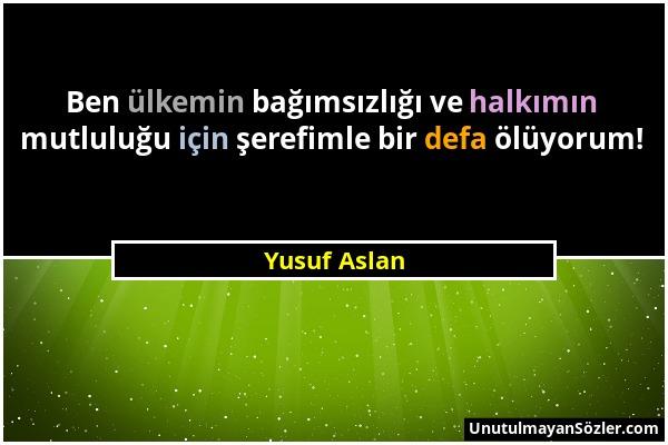 Yusuf Aslan - Ben ülkemin bağımsızlığı ve halkımın mutluluğu için şerefimle bir defa ölüyorum!...