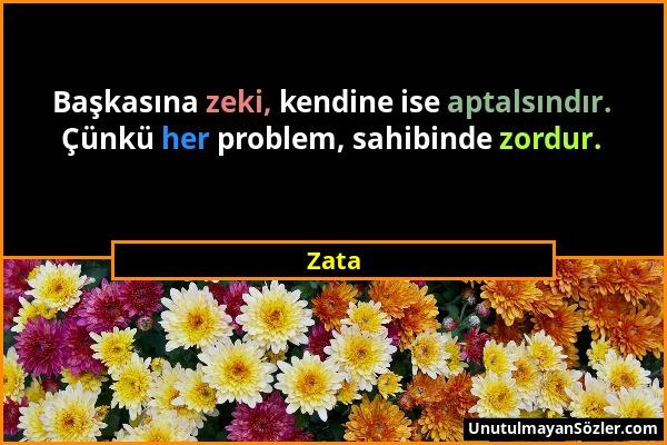 Zata - Başkasına zeki, kendine ise aptalsındır. Çünkü her problem, sahibinde zordur....
