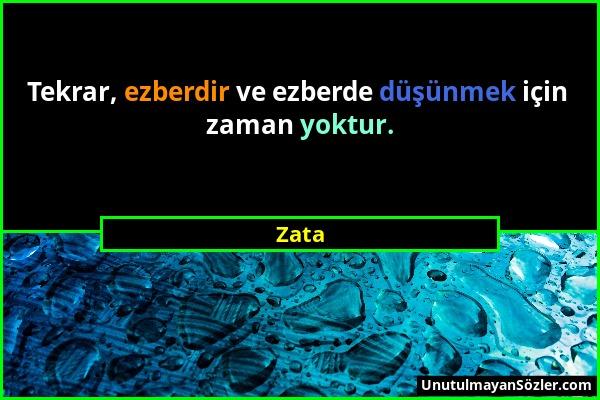 Zata - Tekrar, ezberdir ve ezberde düşünmek için zaman yoktur....