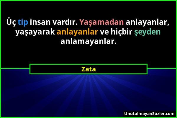 Zata - Üç tip insan vardır. Yaşamadan anlayanlar, yaşayarak anlayanlar ve hiçbir şeyden anlamayanlar....
