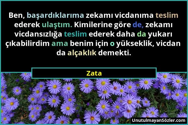 Zata - Ben, başardıklarıma zekamı vicdanıma teslim ederek ulaştım. Kimilerine göre de, zekamı vicdansızlığa teslim ederek daha da yukarı çıkabilirdim...