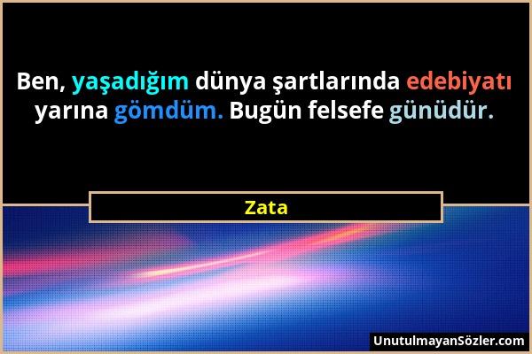 Zata - Ben, yaşadığım dünya şartlarında edebiyatı yarına gömdüm. Bugün felsefe günüdür....