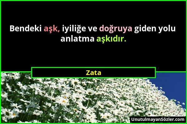 Zata - Bendeki aşk, iyiliğe ve doğruya giden yolu anlatma aşkıdır....