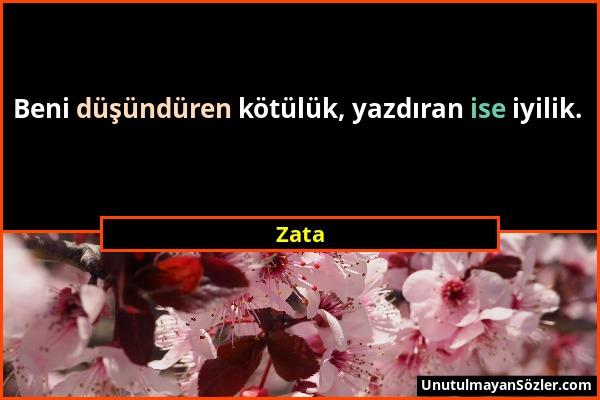 Zata - Beni düşündüren kötülük, yazdıran ise iyilik....