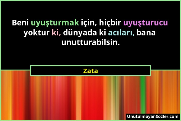 Zata - Beni uyuşturmak için, hiçbir uyuşturucu yoktur ki, dünyada ki acıları, bana unutturabilsin....