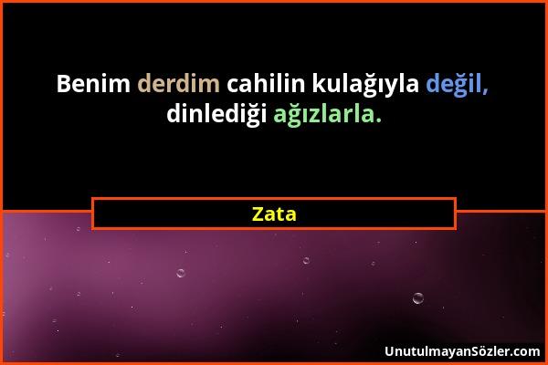Zata - Benim derdim cahilin kulağıyla değil, dinlediği ağızlarla....