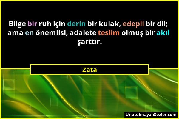 Zata - Bilge bir ruh için derin bir kulak, edepli bir dil; ama en önemlisi, adalete teslim olmuş bir akıl şarttır....