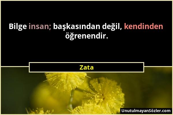 Zata - Bilge insan; başkasından değil, kendinden öğrenendir....