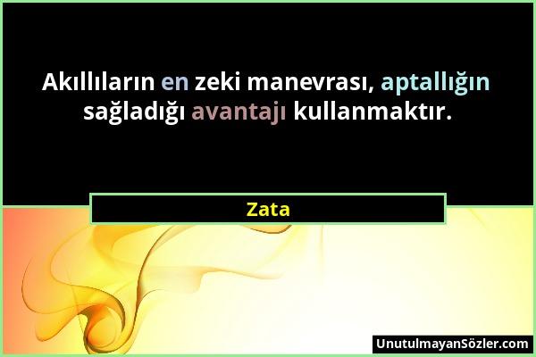 Zata - Akıllıların en zeki manevrası, aptallığın sağladığı avantajı kullanmaktır....