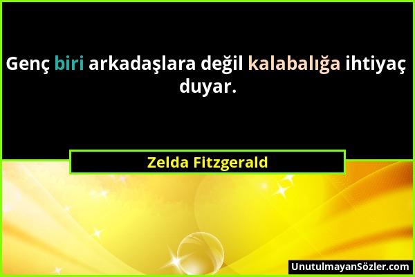 Zelda Fitzgerald - Genç biri arkadaşlara değil kalabalığa ihtiyaç duyar....